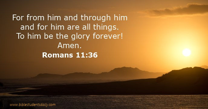 Romans 11, 36 - from him and through him... to GOD be the glory.jpg